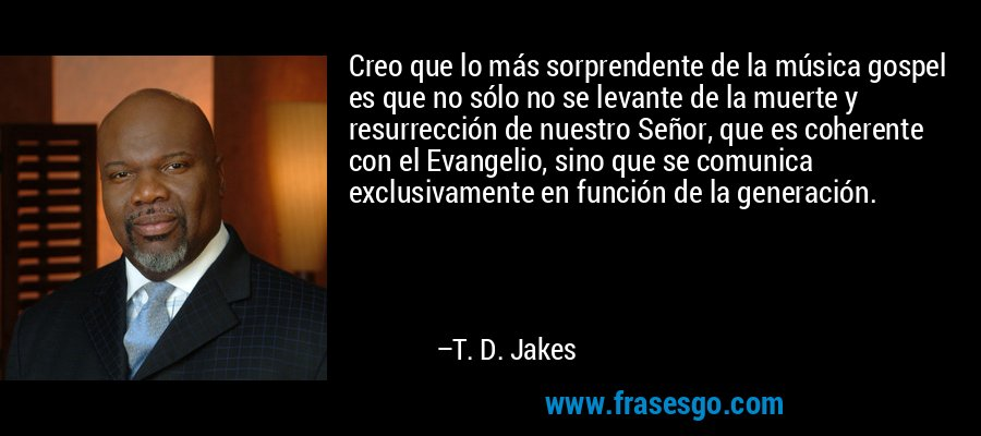 Creo que lo más sorprendente de la música gospel es que no sólo no se levante de la muerte y resurrección de nuestro Señor, que es coherente con el Evangelio, sino que se comunica exclusivamente en función de la generación. – T. D. Jakes