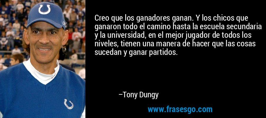 Creo que los ganadores ganan. Y los chicos que ganaron todo el camino hasta la escuela secundaria y la universidad, en el mejor jugador de todos los niveles, tienen una manera de hacer que las cosas sucedan y ganar partidos. – Tony Dungy
