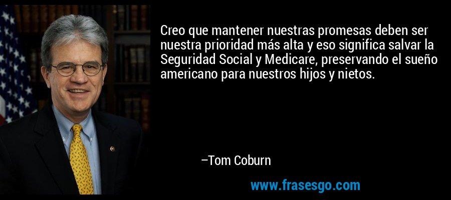 Creo que mantener nuestras promesas deben ser nuestra prioridad más alta y eso significa salvar la Seguridad Social y Medicare, preservando el sueño americano para nuestros hijos y nietos. – Tom Coburn