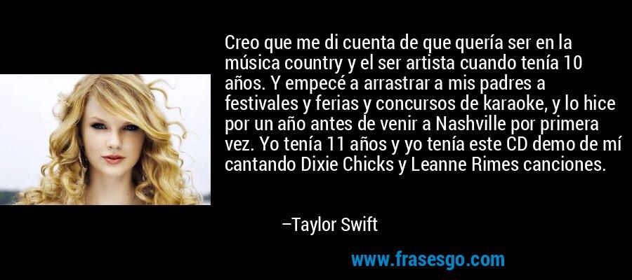 Creo que me di cuenta de que quería ser en la música country y el ser artista cuando tenía 10 años. Y empecé a arrastrar a mis padres a festivales y ferias y concursos de karaoke, y lo hice por un año antes de venir a Nashville por primera vez. Yo tenía 11 años y yo tenía este CD demo de mí cantando Dixie Chicks y Leanne Rimes canciones. – Taylor Swift
