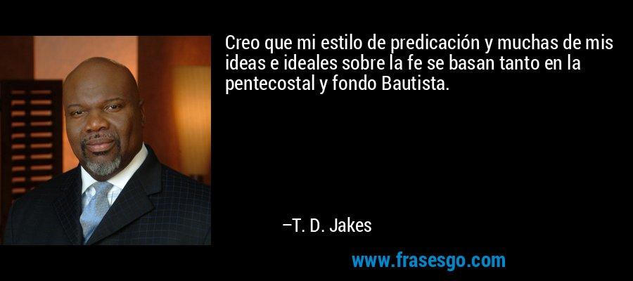Creo que mi estilo de predicación y muchas de mis ideas e ideales sobre la fe se basan tanto en la pentecostal y fondo Bautista. – T. D. Jakes