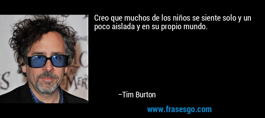 Creo que muchos de los niños se siente solo y un poco aislada y en su propio mundo. – Tim Burton