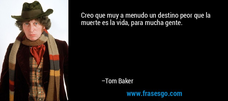 Creo que muy a menudo un destino peor que la muerte es la vida, para mucha gente. – Tom Baker