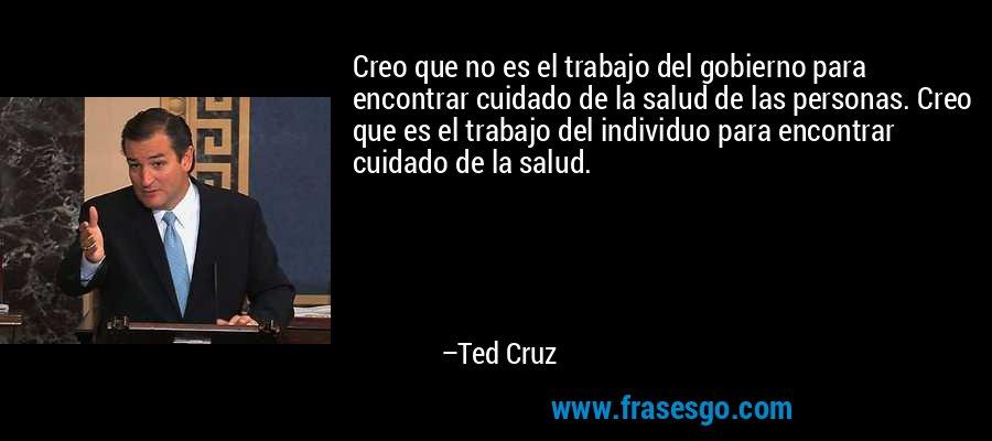Creo que no es el trabajo del gobierno para encontrar cuidado de la salud de las personas. Creo que es el trabajo del individuo para encontrar cuidado de la salud. – Ted Cruz