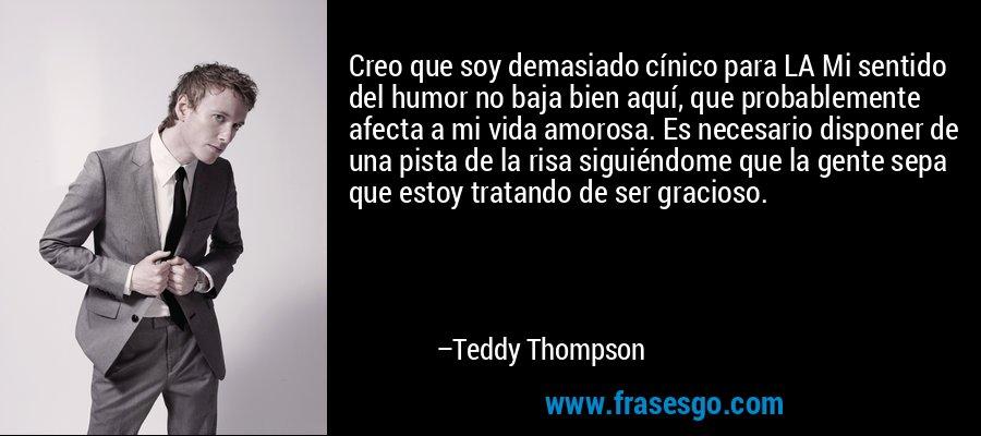 Creo que soy demasiado cínico para LA Mi sentido del humor no baja bien aquí, que probablemente afecta a mi vida amorosa. Es necesario disponer de una pista de la risa siguiéndome que la gente sepa que estoy tratando de ser gracioso. – Teddy Thompson