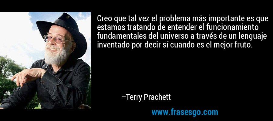 Creo que tal vez el problema más importante es que estamos tratando de entender el funcionamiento fundamentales del universo a través de un lenguaje inventado por decir sí cuando es el mejor fruto. – Terry Prachett