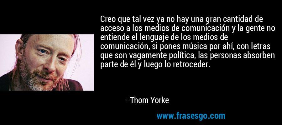 Creo que tal vez ya no hay una gran cantidad de acceso a los medios de comunicación y la gente no entiende el lenguaje de los medios de comunicación, si pones música por ahí, con letras que son vagamente política, las personas absorben parte de él y luego lo retroceder. – Thom Yorke