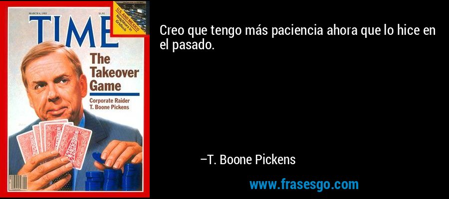 Creo que tengo más paciencia ahora que lo hice en el pasado. – T. Boone Pickens