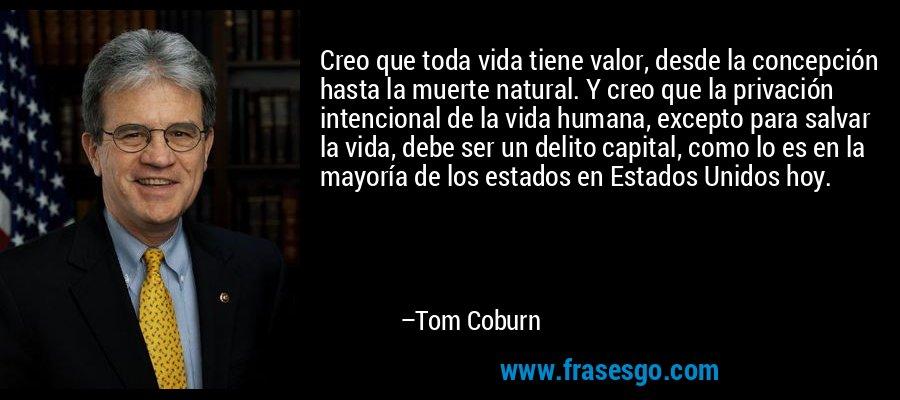 Creo que toda vida tiene valor, desde la concepción hasta la muerte natural. Y creo que la privación intencional de la vida humana, excepto para salvar la vida, debe ser un delito capital, como lo es en la mayoría de los estados en Estados Unidos hoy. – Tom Coburn