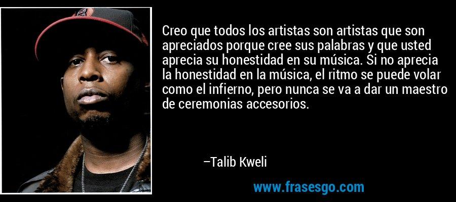 Creo que todos los artistas son artistas que son apreciados porque cree sus palabras y que usted aprecia su honestidad en su música. Si no aprecia la honestidad en la música, el ritmo se puede volar como el infierno, pero nunca se va a dar un maestro de ceremonias accesorios. – Talib Kweli