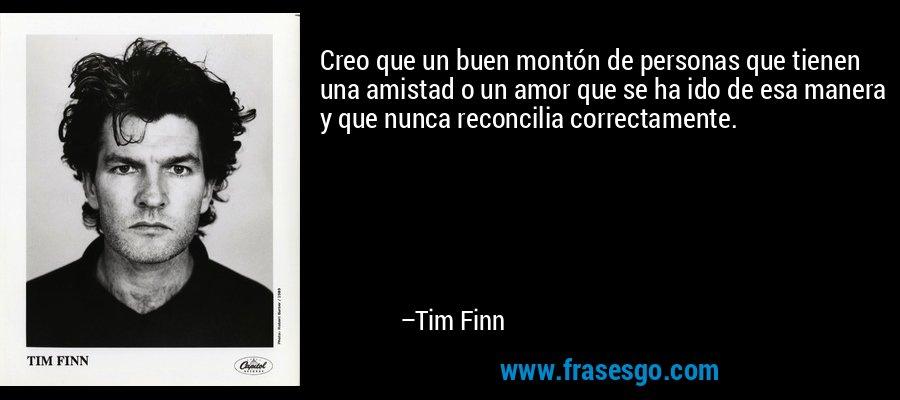 Creo que un buen montón de personas que tienen una amistad o un amor que se ha ido de esa manera y que nunca reconcilia correctamente. – Tim Finn