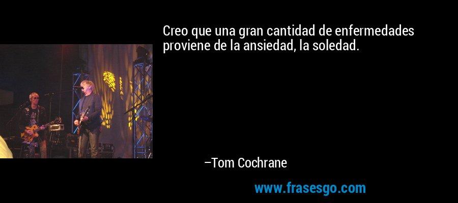 Creo que una gran cantidad de enfermedades proviene de la ansiedad, la soledad. – Tom Cochrane