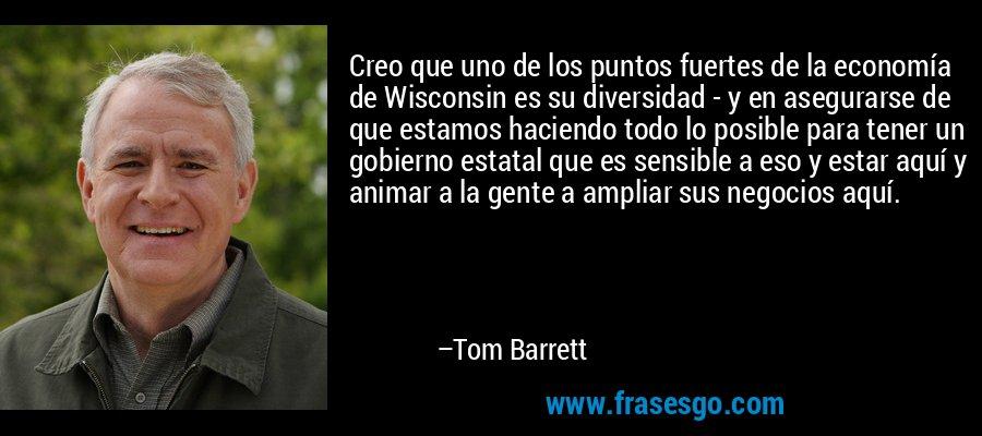Creo que uno de los puntos fuertes de la economía de Wisconsin es su diversidad - y en asegurarse de que estamos haciendo todo lo posible para tener un gobierno estatal que es sensible a eso y estar aquí y animar a la gente a ampliar sus negocios aquí. – Tom Barrett