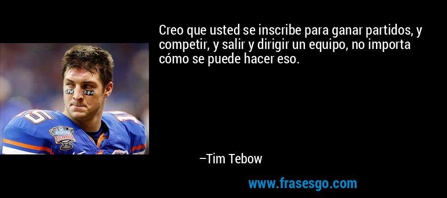 Creo que usted se inscribe para ganar partidos, y competir, y salir y dirigir un equipo, no importa cómo se puede hacer eso. – Tim Tebow
