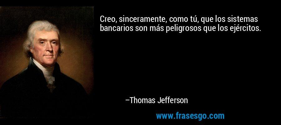 Creo, sinceramente, como tú, que los sistemas bancarios son más peligrosos que los ejércitos. – Thomas Jefferson