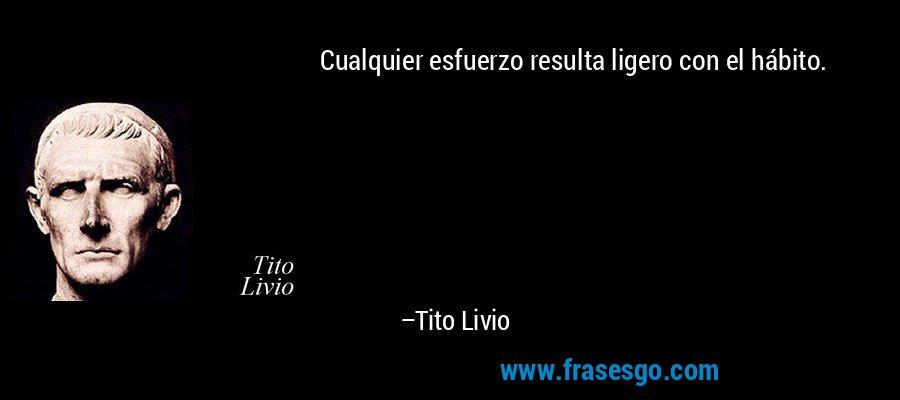 Cualquier esfuerzo resulta ligero con el hábito. – Tito Livio