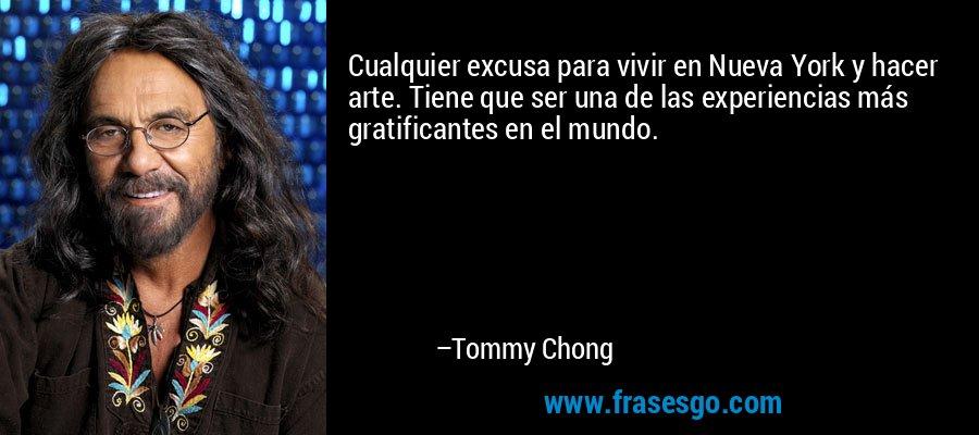 Cualquier excusa para vivir en Nueva York y hacer arte. Tiene que ser una de las experiencias más gratificantes en el mundo. – Tommy Chong