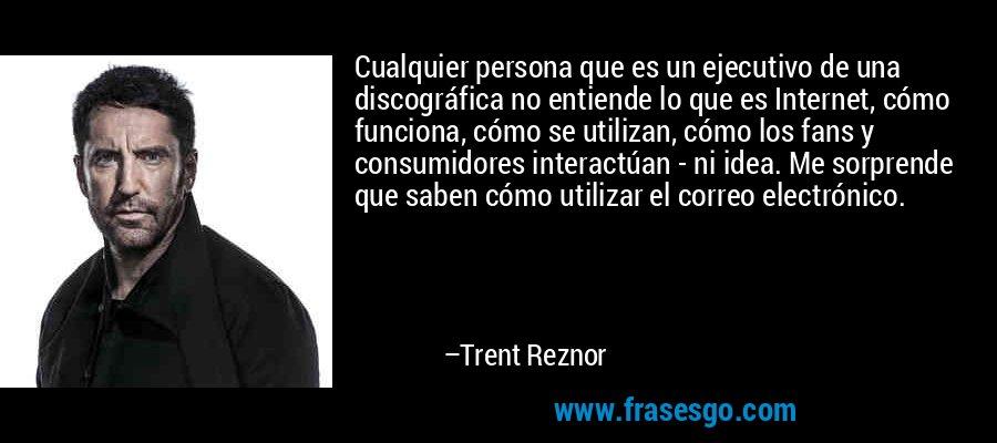 Cualquier persona que es un ejecutivo de una discográfica no entiende lo que es Internet, cómo funciona, cómo se utilizan, cómo los fans y consumidores interactúan - ni idea. Me sorprende que saben cómo utilizar el correo electrónico. – Trent Reznor