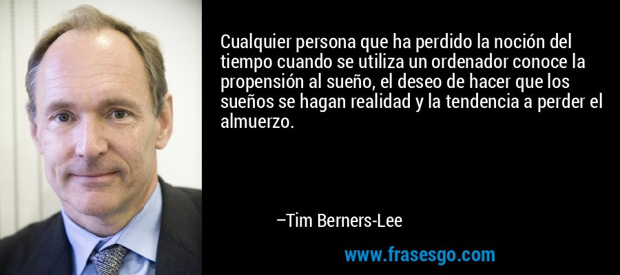 Cualquier persona que ha perdido la noción del tiempo cuando se utiliza un ordenador conoce la propensión al sueño, el deseo de hacer que los sueños se hagan realidad y la tendencia a perder el almuerzo. – Tim Berners-Lee