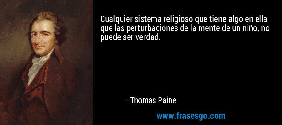 Cualquier sistema religioso que tiene algo en ella que las perturbaciones de la mente de un niño, no puede ser verdad. – Thomas Paine