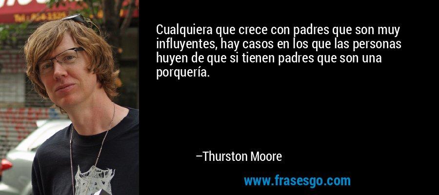 Cualquiera que crece con padres que son muy influyentes, hay casos en los que las personas huyen de que si tienen padres que son una porquería. – Thurston Moore