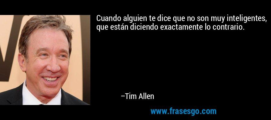 Cuando alguien te dice que no son muy inteligentes, que están diciendo exactamente lo contrario. – Tim Allen