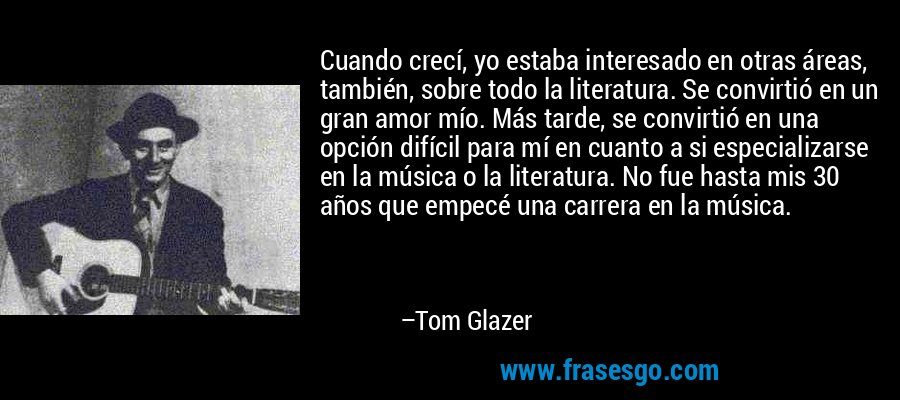 Cuando crecí, yo estaba interesado en otras áreas, también, sobre todo la literatura. Se convirtió en un gran amor mío. Más tarde, se convirtió en una opción difícil para mí en cuanto a si especializarse en la música o la literatura. No fue hasta mis 30 años que empecé una carrera en la música. – Tom Glazer