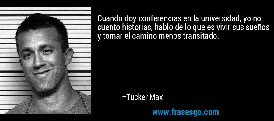 Cuando doy conferencias en la universidad, yo no cuento historias, hablo de lo que es vivir sus sueños y tomar el camino menos transitado. – Tucker Max