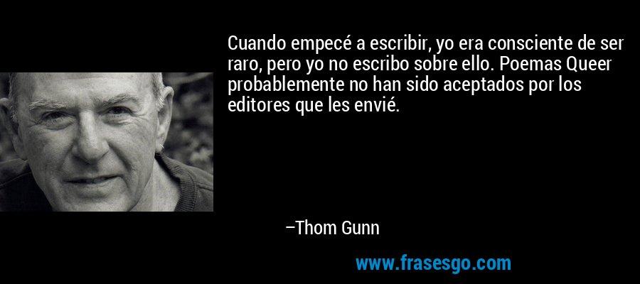 Cuando empecé a escribir, yo era consciente de ser raro, pero yo no escribo sobre ello. Poemas Queer probablemente no han sido aceptados por los editores que les envié. – Thom Gunn