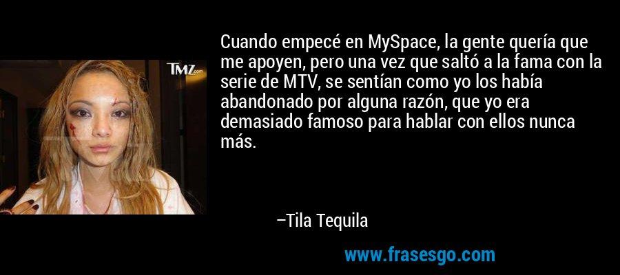 Cuando empecé en MySpace, la gente quería que me apoyen, pero una vez que saltó a la fama con la serie de MTV, se sentían como yo los había abandonado por alguna razón, que yo era demasiado famoso para hablar con ellos nunca más. – Tila Tequila