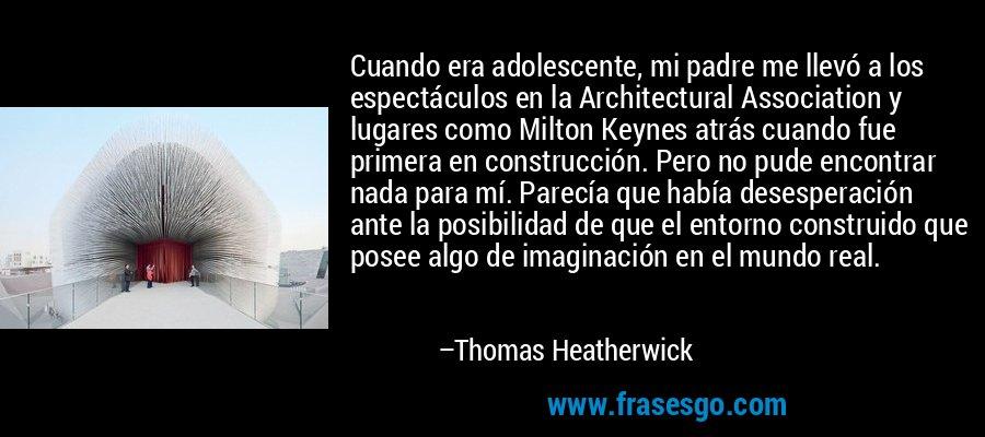 Cuando era adolescente, mi padre me llevó a los espectáculos en la Architectural Association y lugares como Milton Keynes atrás cuando fue primera en construcción. Pero no pude encontrar nada para mí. Parecía que había desesperación ante la posibilidad de que el entorno construido que posee algo de imaginación en el mundo real. – Thomas Heatherwick