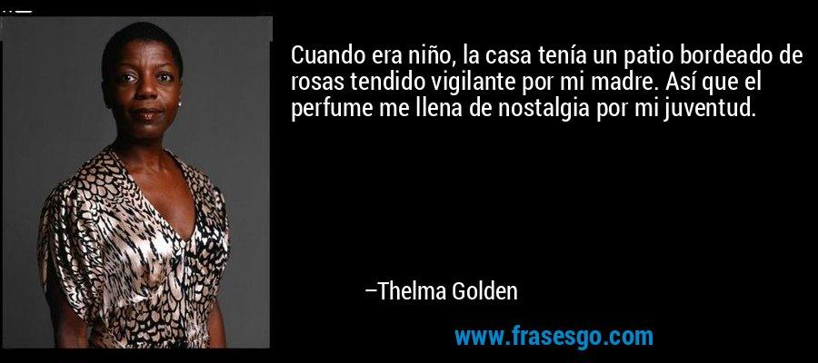 Cuando era niño, la casa tenía un patio bordeado de rosas tendido vigilante por mi madre. Así que el perfume me llena de nostalgia por mi juventud. – Thelma Golden