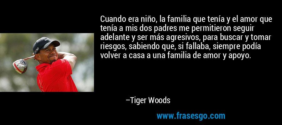 Cuando era niño, la familia que tenía y el amor que tenía a mis dos padres me permitieron seguir adelante y ser más agresivos, para buscar y tomar riesgos, sabiendo que, si fallaba, siempre podía volver a casa a una familia de amor y apoyo. – Tiger Woods