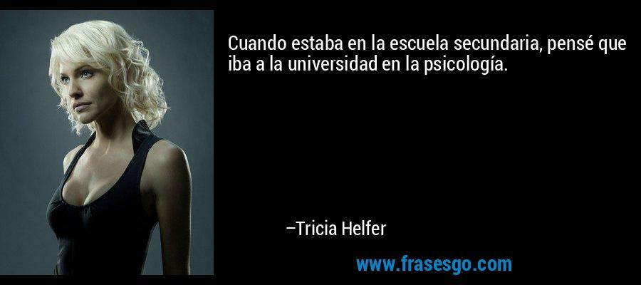 Cuando estaba en la escuela secundaria, pensé que iba a la universidad en la psicología. – Tricia Helfer