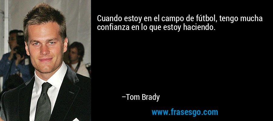 Cuando estoy en el campo de fútbol, tengo mucha confianza en lo que estoy haciendo. – Tom Brady