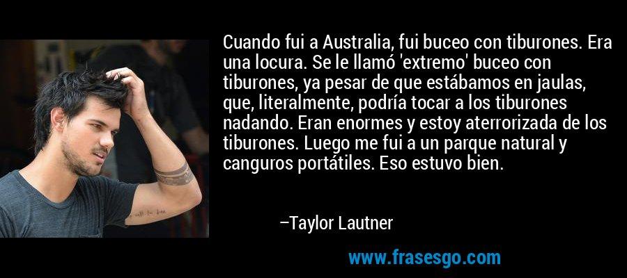 Cuando fui a Australia, fui buceo con tiburones. Era una locura. Se le llamó 'extremo' buceo con tiburones, ya pesar de que estábamos en jaulas, que, literalmente, podría tocar a los tiburones nadando. Eran enormes y estoy aterrorizada de los tiburones. Luego me fui a un parque natural y canguros portátiles. Eso estuvo bien. – Taylor Lautner
