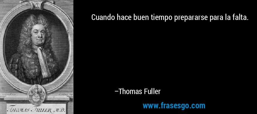 Cuando hace buen tiempo prepararse para la falta. – Thomas Fuller