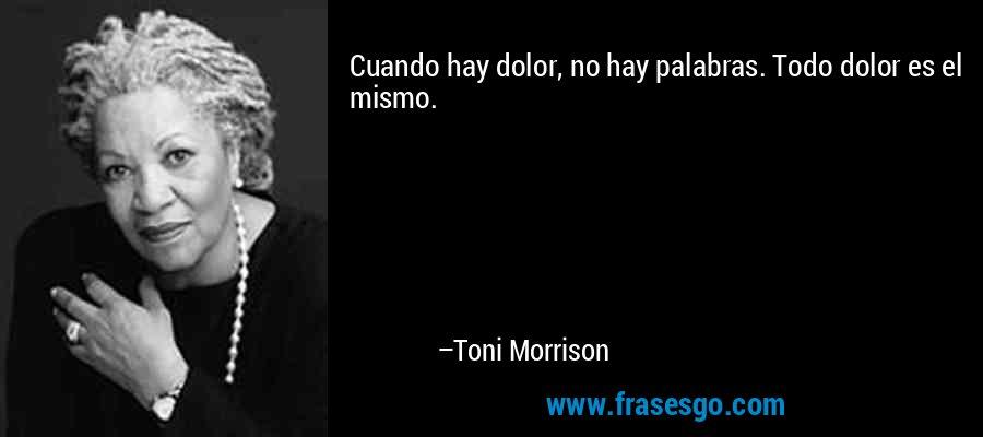 Cuando hay dolor, no hay palabras. Todo dolor es el mismo. – Toni Morrison