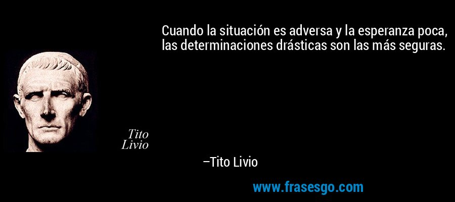 Cuando la situación es adversa y la esperanza poca, las determinaciones drásticas son las más seguras. – Tito Livio