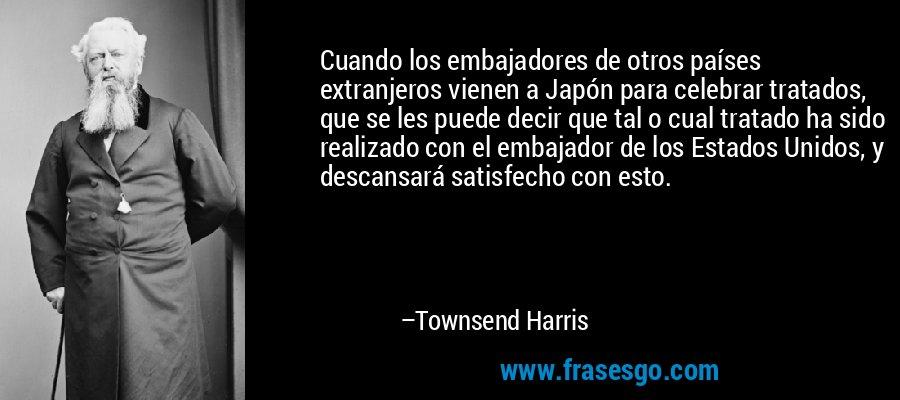 Cuando los embajadores de otros países extranjeros vienen a Japón para celebrar tratados, que se les puede decir que tal o cual tratado ha sido realizado con el embajador de los Estados Unidos, y descansará satisfecho con esto. – Townsend Harris