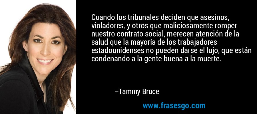 Cuando los tribunales deciden que asesinos, violadores, y otros que maliciosamente romper nuestro contrato social, merecen atención de la salud que la mayoría de los trabajadores estadounidenses no pueden darse el lujo, que están condenando a la gente buena a la muerte. – Tammy Bruce