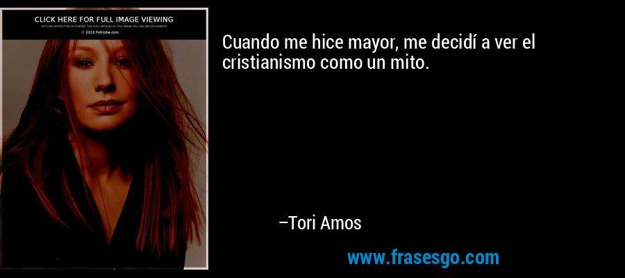 Cuando me hice mayor, me decidí a ver el cristianismo como un mito. – Tori Amos