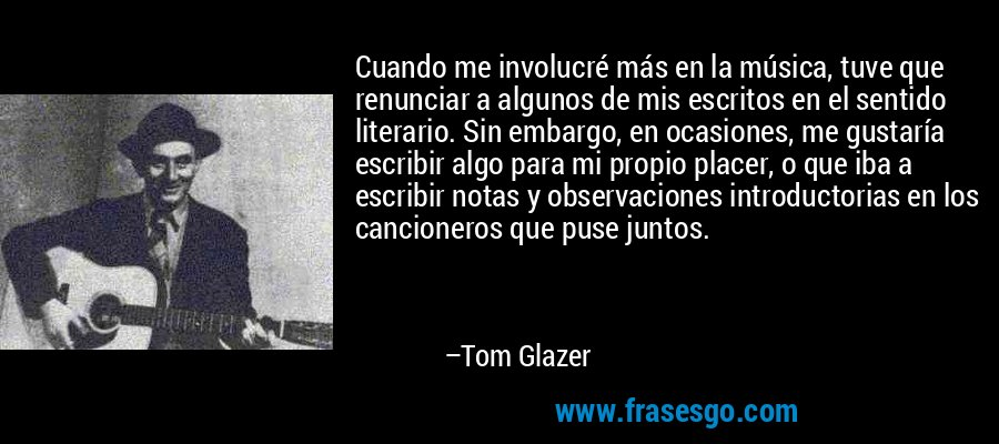 Cuando me involucré más en la música, tuve que renunciar a algunos de mis escritos en el sentido literario. Sin embargo, en ocasiones, me gustaría escribir algo para mi propio placer, o que iba a escribir notas y observaciones introductorias en los cancioneros que puse juntos. – Tom Glazer