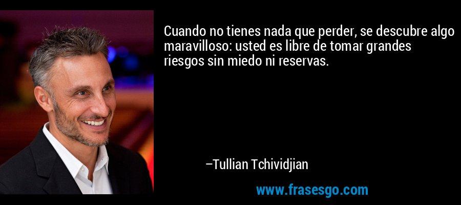 Cuando no tienes nada que perder, se descubre algo maravilloso: usted es libre de tomar grandes riesgos sin miedo ni reservas. – Tullian Tchividjian
