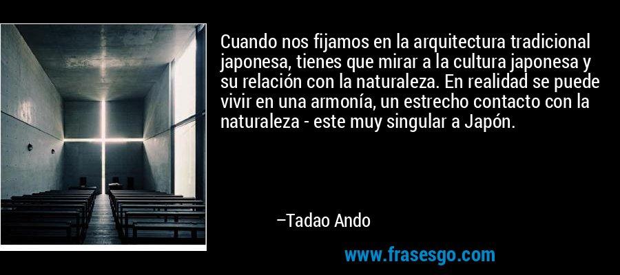 Cuando nos fijamos en la arquitectura tradicional japonesa, tienes que mirar a la cultura japonesa y su relación con la naturaleza. En realidad se puede vivir en una armonía, un estrecho contacto con la naturaleza - este muy singular a Japón. – Tadao Ando