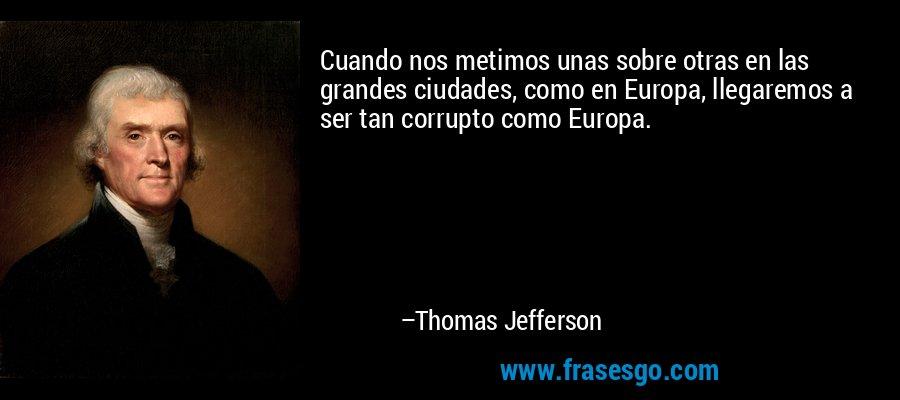 Cuando nos metimos unas sobre otras en las grandes ciudades, como en Europa, llegaremos a ser tan corrupto como Europa. – Thomas Jefferson