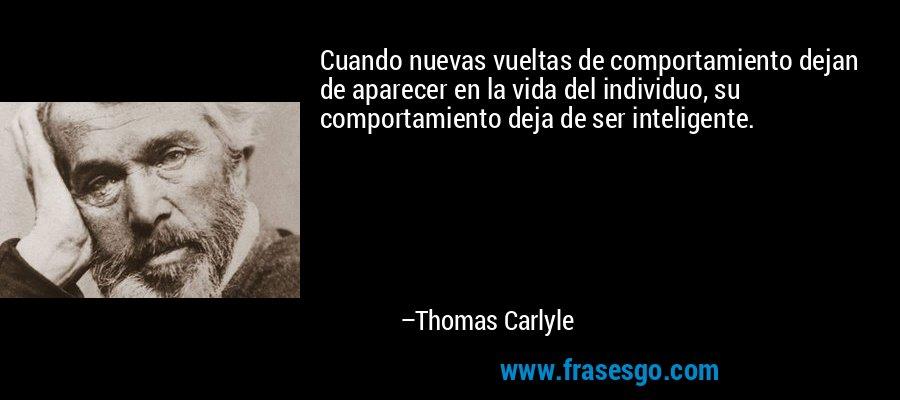Cuando nuevas vueltas de comportamiento dejan de aparecer en la vida del individuo, su comportamiento deja de ser inteligente. – Thomas Carlyle