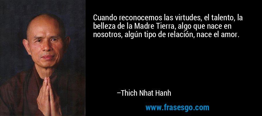 Cuando reconocemos las virtudes, el talento, la belleza de la Madre Tierra, algo que nace en nosotros, algún tipo de relación, nace el amor. – Thich Nhat Hanh