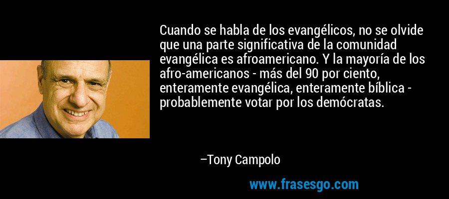 Cuando se habla de los evangélicos, no se olvide que una parte significativa de la comunidad evangélica es afroamericano. Y la mayoría de los afro-americanos - más del 90 por ciento, enteramente evangélica, enteramente bíblica - probablemente votar por los demócratas. – Tony Campolo