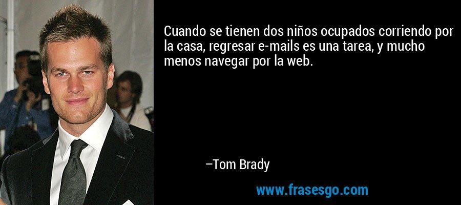 Cuando se tienen dos niños ocupados corriendo por la casa, regresar e-mails es una tarea, y mucho menos navegar por la web. – Tom Brady
